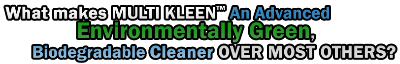 """WHAT MAKES """"MULTI KLEEN™"""" An Advanced Environmentally Green, Biodegradable CLEANER OVER MOST OTHERS?"""